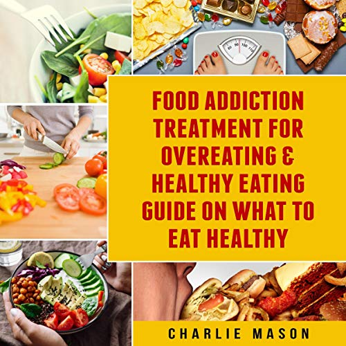 Couverture de Food Addiction Treatment for Overeating & Healthy Eating Guide on What to Eat Healthy