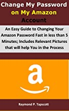 Change My Password on My Amazon Account: An Easy Guide to Changing Your Amazon Password Fast in less than 5 Minutes; Includes Relevant Pictures that will help You in the Process