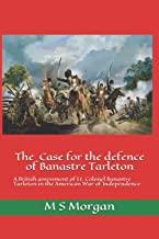 The Case for the Defence of Banastre Tarleton: A British assessment of Lt. Colonel Banastre Tarleton in the American War o...