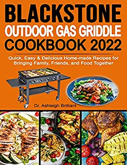 Blackstone Outdoor Gas Griddle Cookbook 2022: Quick, Easy & Delicious Home-made Recipes for Bringing Family, Friends, and Food Together