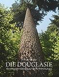 Die Douglasie: Attraktive Wirtschaftsbaumart für Mitteleuropa ; Grundlagen und Argumente für eine Intensivierung des...
