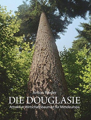 Die Douglasie: Attraktive Wirtschaftsbaumart für Mitteleuropa ; Grundlagen und Argumente für eine Intensivierung des Douglasienanbaues