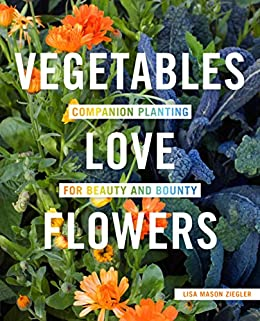 Vegetables Love Flowers: Companion Planting for Beauty and Bounty by [Lisa Mason Ziegler]