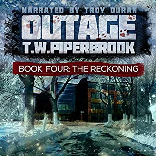 Outage 4: The Reckoning                   Written by:                                                                                                                                 T. W. Piperbrook                               Narrated by:                                                                                                                                 Troy Duran                      Length: 3 hrs and 38 mins     1 rating     Overall 4.0