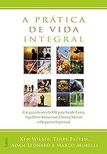 A Prática de Vida Integral: Um Guia Do Século Xxi Para Saúde Física, Equilíbrio Emocional, Clareza Mental E Despertar Espiritual.