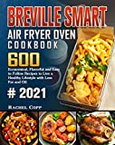 Breville Smart Air Fryer Oven Cookbook 2021: 600 Economical, Flavorful and Easy to Follow Recipes to Live a Healthy Lifestyle with Less Fat and Oil