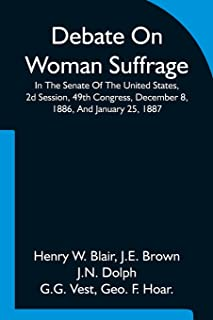 Debate On Woman Suffrage In The Senate Of The United States, 2d Session, 49th Congress, December 8, 1886, And January 25, ...