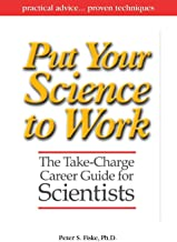 Put Your Science to Work: The Take-Charge Career Guide for Scientists - Practical Advise,,, Proven Techniques