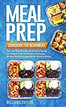 Meal Prep Cookbook for Beginners: Fast and Easy Recipes for Healthy Eating and Weight Loss The Secret to Savoring Healthy Meals throughout the Week is Simple