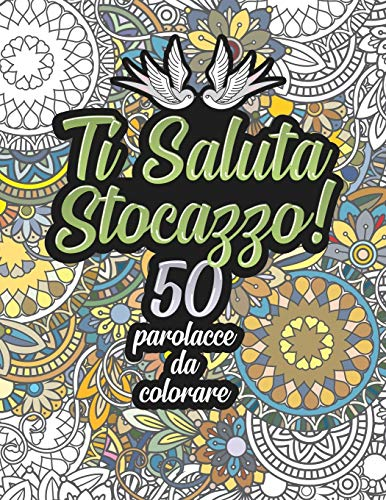 Ti Saluta Stocazzo! 50 Parolacce da Colorare: Libro Insulti da colorare per Adulti - Mandala, Fiori, Geometria / Calma la tua rabbia mentre #restiacasa