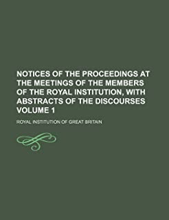 Notices of the Proceedings at the Meetings of the Members of the Royal Institution, with Abstracts of the Discourses Volume 1