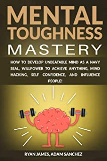 Mental Toughness Mastery: How to Develop Unbeatable Mind as a Navy SEAL, Willpower to Achieve Anything, Mind Hacking, Self...