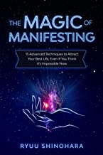The Magic of Manifesting: 15 Advanced Techniques To Attract Your Best Life, Even If You Think It's Impossible Now (Law of ...