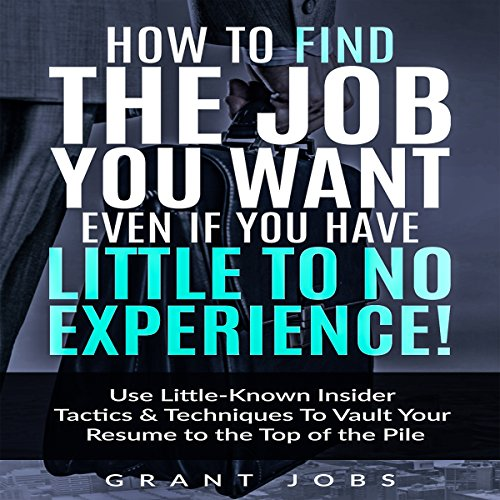 How to Find the Job You Want, Even if You Have Little to No Experience! audiobook cover art