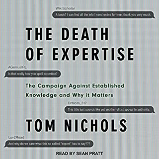 The Death of Expertise     The Campaign Against Established Knowledge and Why It Matters              By:                                                                                                                                 Tom Nichols                               Narrated by:                                                                                                                                 Sean Pratt                      Length: 8 hrs and 40 mins     584 ratings     Overall 4.4
