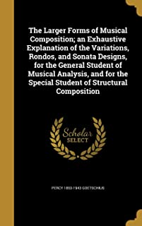 The Larger Forms of Musical Composition; An Exhaustive Explanation of the Variations, Rondos, and Sonata Designs, for the ...