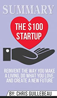 Summary of The $100 Startup: Reinvent the Way You Make a Living, Do What You Love, and Create a New Future by Chris Guillebeau