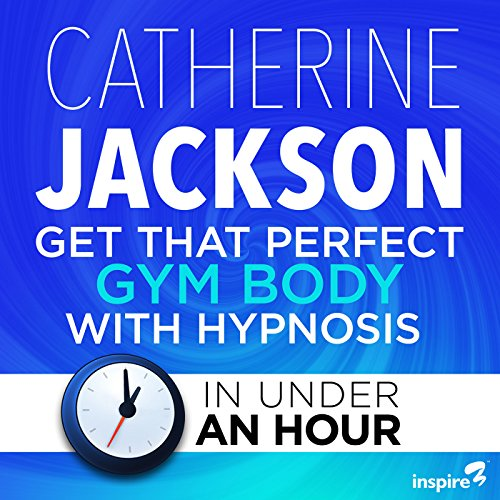 Get That Perfect Gym Body with Hypnosis - in Under an Hour audiobook cover art