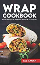 Wrap Cookbook: Easy Sandwich Wrap Recipes for Beginners, Delicious Sandwiches for Breakfast, Lunch, and Dinner