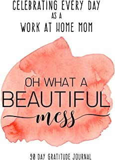 Celebrating Every Day as a Work at Home Mom: 90 Day Gratitude Journal: Beautiful Mess 6x9 Thankfulness Journal Notebook fo...