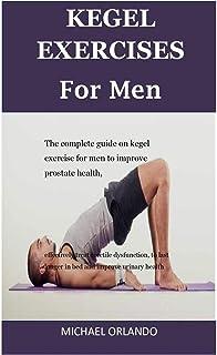 Kegel Exercises For Men: The Complete Guide On Kegel Exercise For Men To Improve Prostate Health, Effectively Treat Erecti...