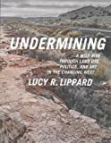 Undermining: A Wild Ride Through Land Use, Politics, and Art in the Changing West - Lucy R. Lippard