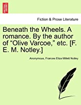 """Beneath the Wheels. A romance. By the author of """"Olive Varcoe,"""" etc. [F. E. M. Notley.]"""
