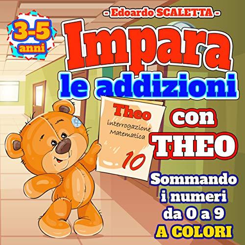 Impara le addizioni con Theo sommando i numeri da 0 a 9: Aiuta THEO a risolvere le addizioni guadagna il voto più alto della classe degli orsacchiotti ... 3 ai 5 anni (Activity books per Bambini)