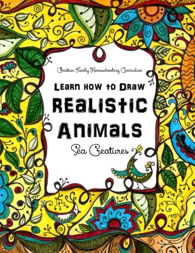 Download Sea Creatures: Learn How to Draw Realistic Animals (Christian Family Homeschooling) 1514789760