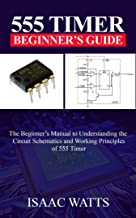 555 TIMER BEGINNERS GUIDE: The beginner's manual to understanding the working Principles and Circuit Schematics of 555 Timer.