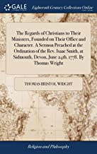 The Regards of Christians to Their Ministers, Founded on Their Office and Character. a Sermon Preached at the Ordination o...