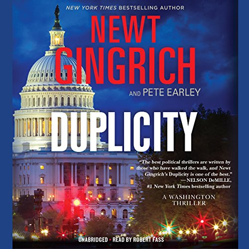 Duplicity     A Novel              By:                                                                                                                                 Newt Gingrich,                                                                                        Pete Earley                               Narrated by:                                                                                                                                 Robert Fass                      Length: 14 hrs and 19 mins     843 ratings     Overall 4.4