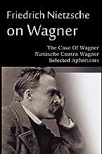 Friedrich Nietzsche on Wagner - The Case Of Wagner, Nietzsche Contra Wagner, Selected Aphorisms