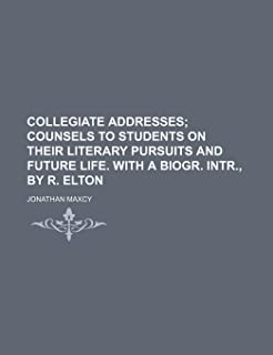 Collegiate Addresses; Counsels to Students on Their Literary Pursuits and Future Life. with a Biogr. Intr., by R. Elton
