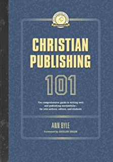 Christian Publishing 101: The comprehensive guide to writing well and publishing successfully--for new authors, editors, a...