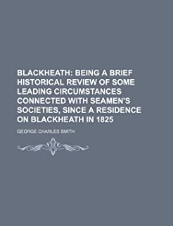 Blackheath; Being a Brief Historical Review of Some Leading Circumstances Connected with Seamen's Societies, Since a Resid...