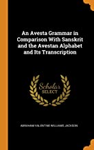 An Avesta Grammar in Comparison with Sanskrit and the Avestan Alphabet and Its Transcription