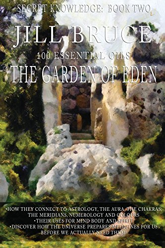The Garden Of Eden: Aromatherapy and essential oil profiles for healing of Mind Body and Spirit (Secret Knowledge Book 2)