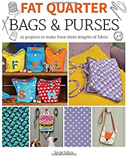 Fat Quarter: Bags and Purses: 25 Projects to Make from Short Lengths of Fabric