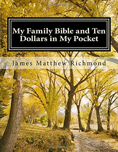 My Family Bible and Ten Dollars in My Pocket: A History of the Matthew Richmond Family