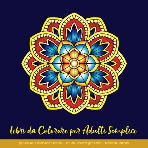 Libri da Colorare per Adulti Semplici per Anziani Principianti Bambini: Libri da Colorare per Adulti – Mandala Semplici: Libri da Colorare per Adulti Mandala, Libro da Colorare Bambini, Mandala