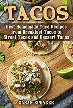 Tacos: Best Homemade Taco Recipes from Breakfast Tacos to Street Tacos and Dessert Tacos by [Sarah Spencer]