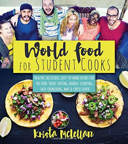 World Food for Student Cooks: Healthy, delicious, easy-to-make dishes for the food-truck-loving, noodle-slurping, taco-crunching, mac-n-cheese-–loving student!