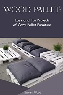 Wood Pallet: Easy and Fun Projects of Cozy Pallet Furniture: (Indoor and Outdoor Furniture)