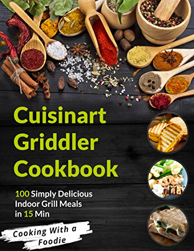 The Cuisinart Griddler Cookbook: 100 Simply Delicious Indoor Grill Meals in 15 Min (For the Cuisinart Griddler and other indoor grills) (Indoor Grilling Series Book 1)