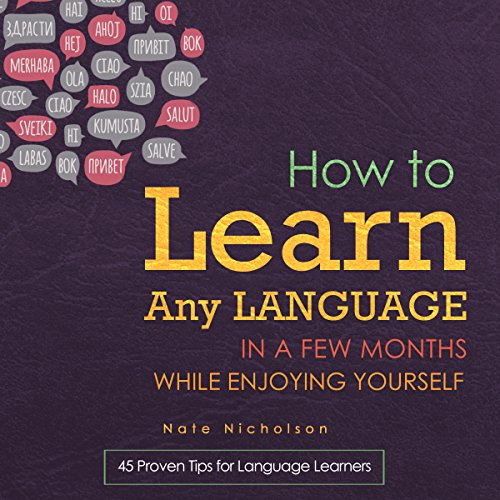 How to Learn Any Language in a Few Months While Enjoying Yourself: 45 Proven Tips for Language Learners audiobook cover art