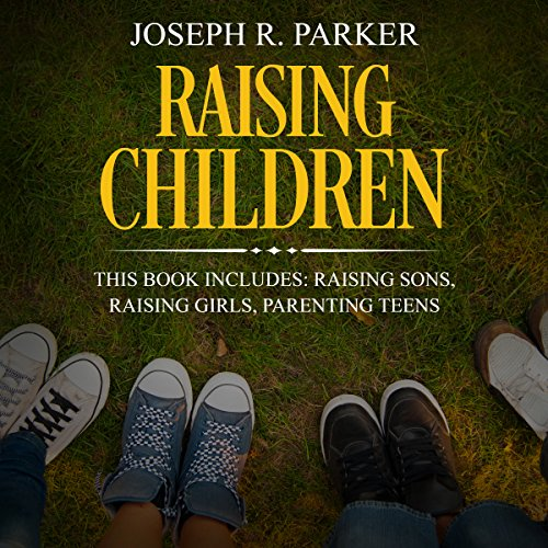 Raising Children: 3 Manuscripts - Raising Sons, Raising Girls, Parenting Teens audiobook cover art
