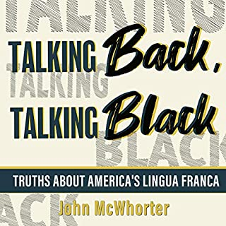 Talking Back, Talking Black     Truths About America's Lingua Franca              By:                                                                                                                                 John McWhorter                               Narrated by:                                                                                                                                 John McWhorter                      Length: 4 hrs and 19 mins     22 ratings     Overall 4.9