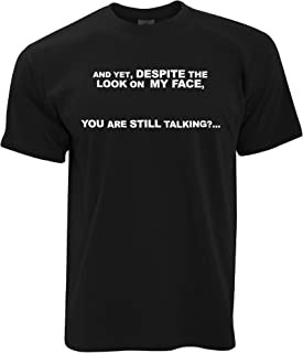 Novelty T Shirt and Yet, You are Still Talking