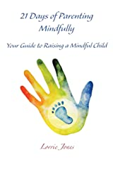 21 Days of Parenting Mindfully: Your Guide to Raising a Mindful Child Paperback